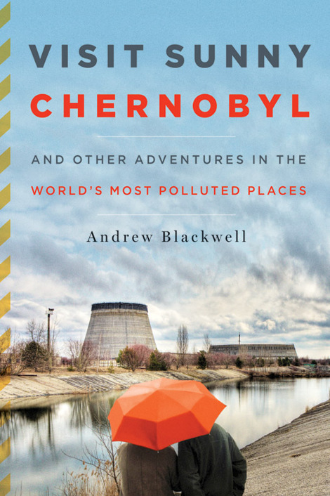 Обложка книги Visit Sunny Chernobyl: And Other Adventures in the World's Most Polluted Places