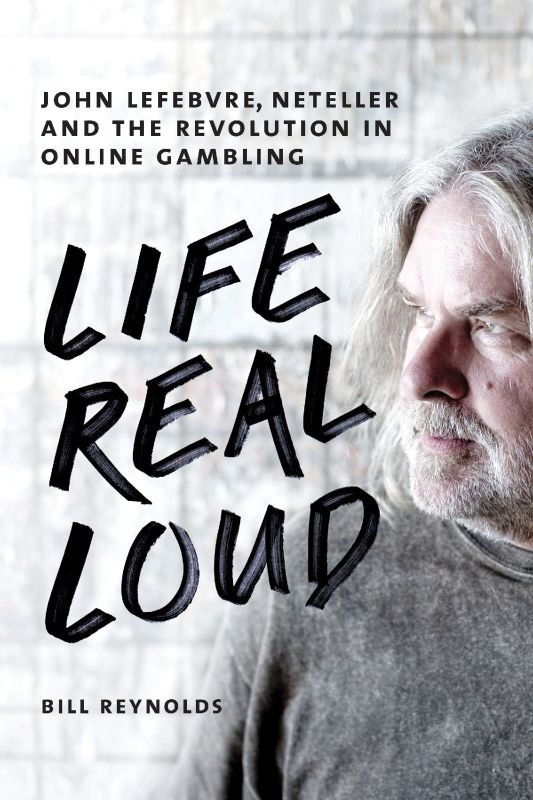 Обложка книги Life Real Loud: John Lefebvre, Neteller and the Revolution in Online Gambling